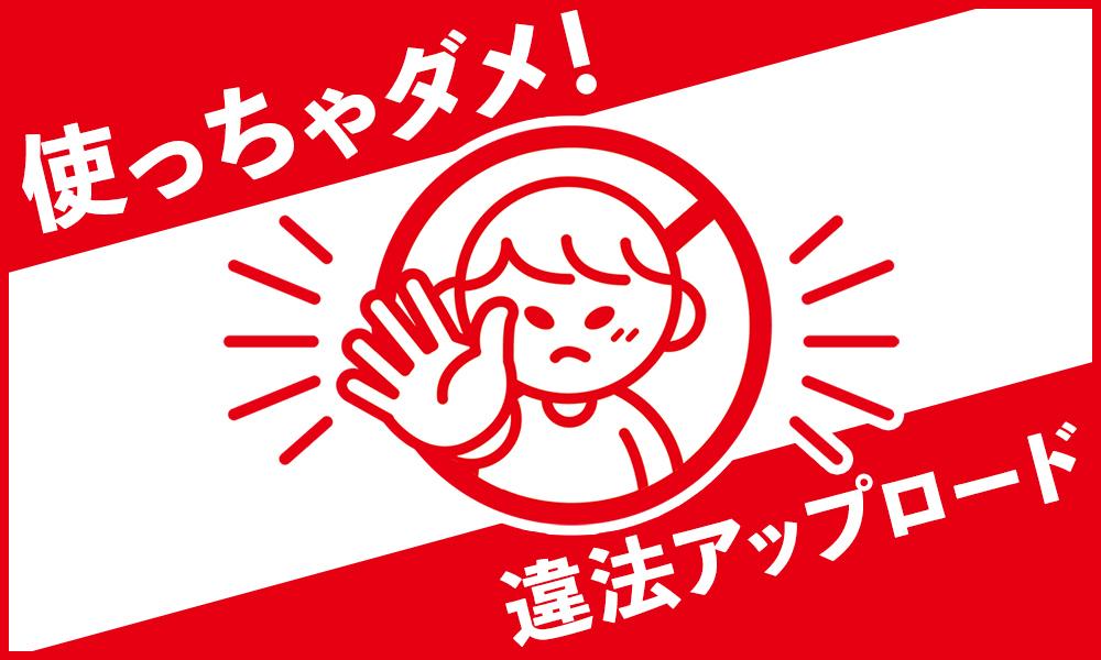 使っちゃダメ!違法アップロード - アニメイト